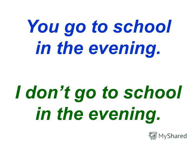 You go to school in the evening. I dont go to school in the evening.