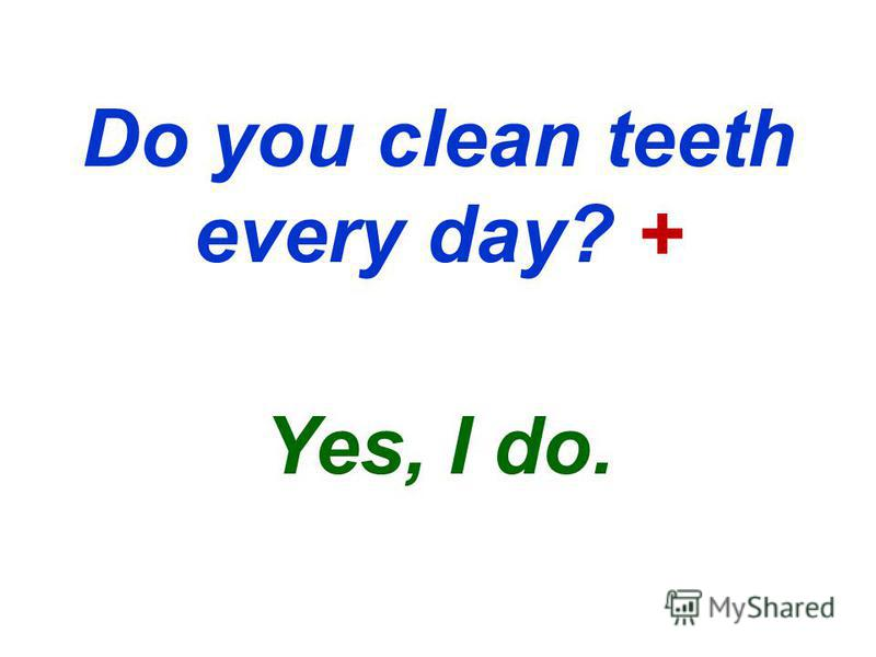 Do you clean teeth every day? + Yes, I do.
