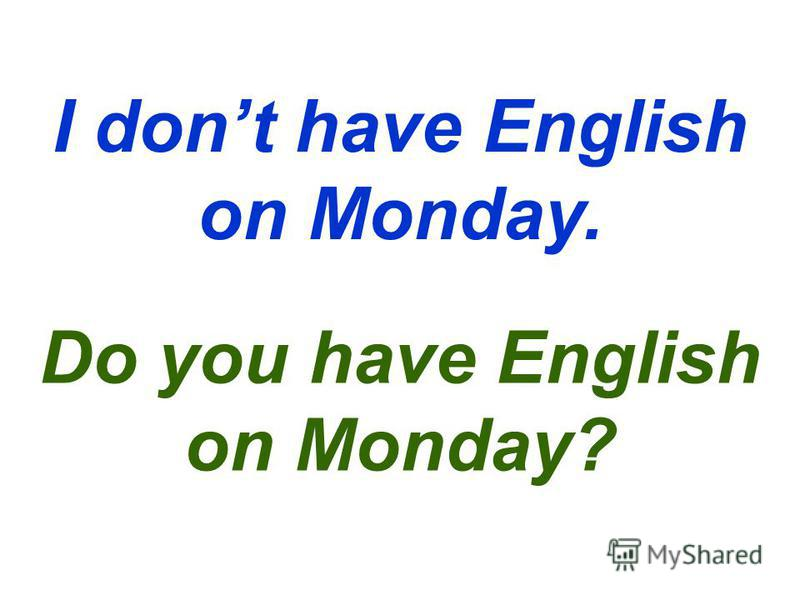 I dont have English on Monday. Do you have English on Monday?