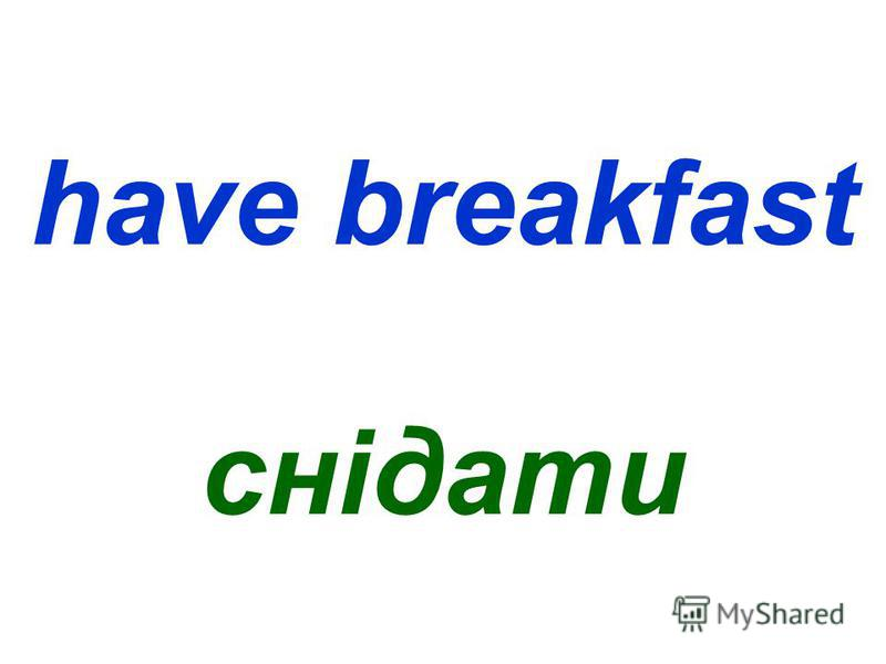 have breakfast снідати