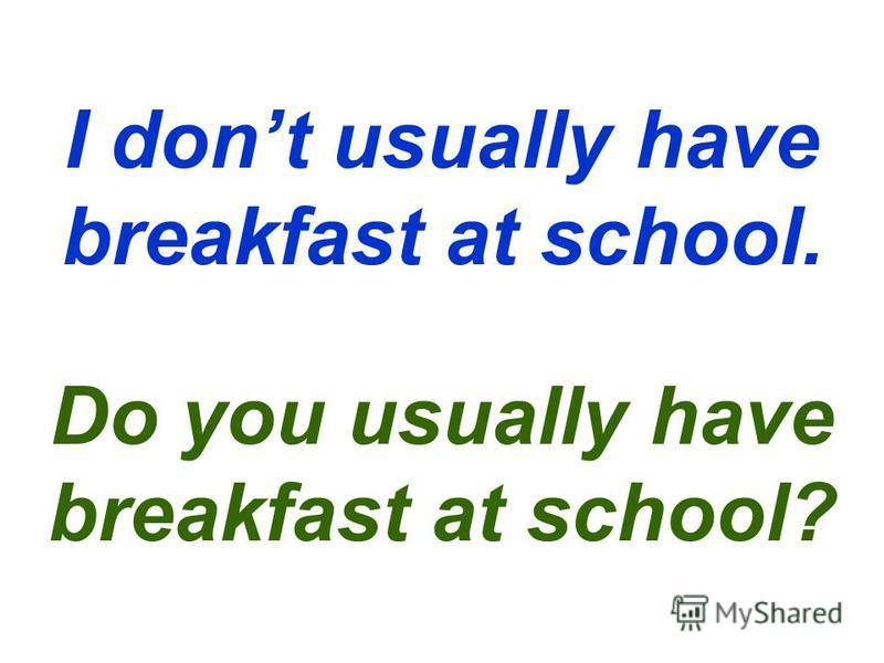 I dont usually have breakfast at school. Do you usually have breakfast at school?