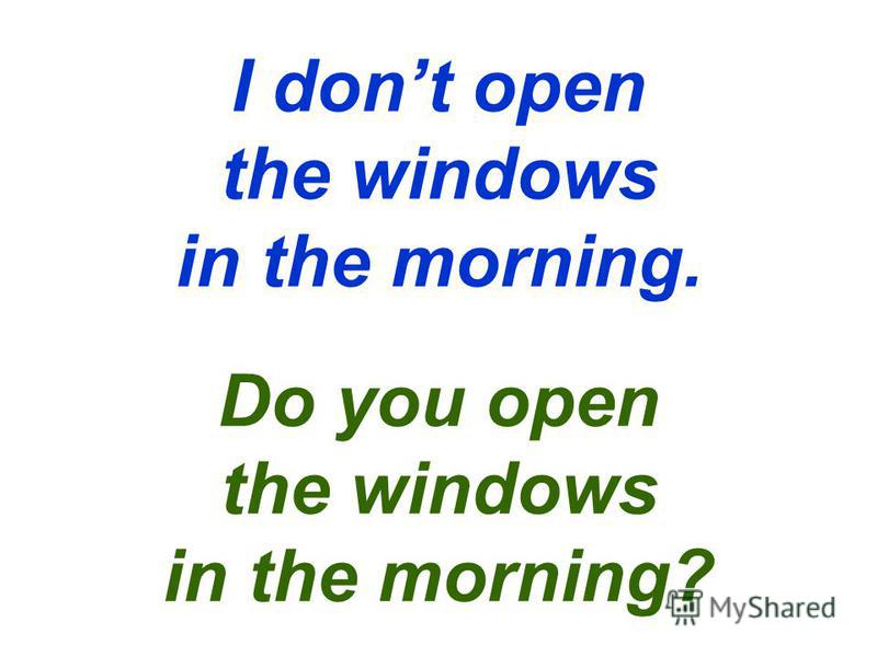 I dont open the windows in the morning. Do you open the windows in the morning?