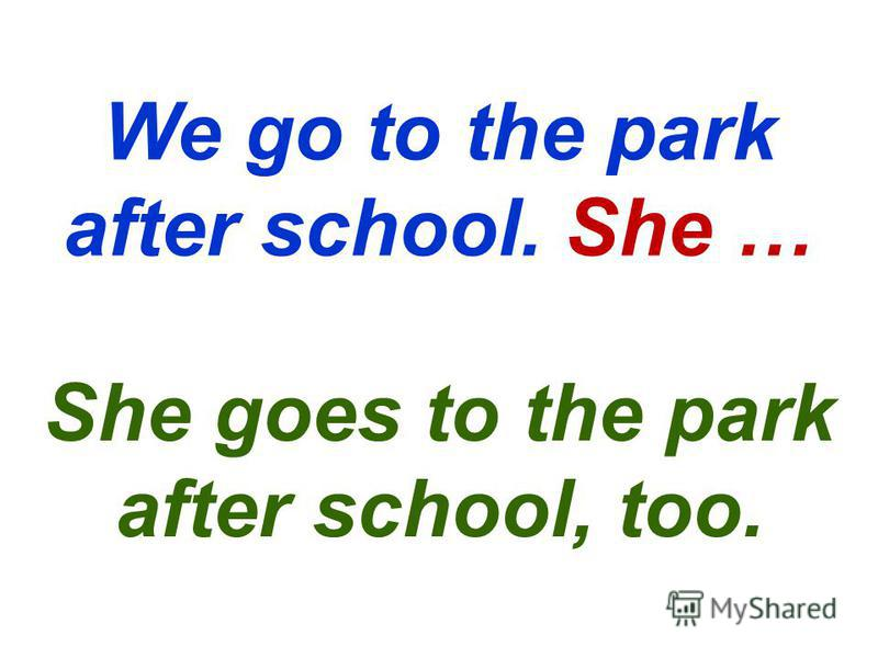 We go to the park after school. She … She goes to the park after school, too.