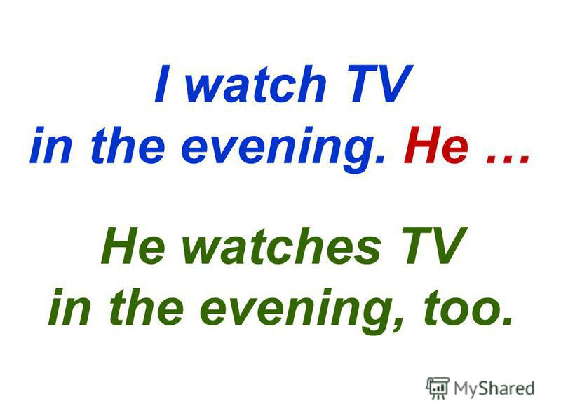 I watch TV in the evening. He … He watches TV in the evening, too.