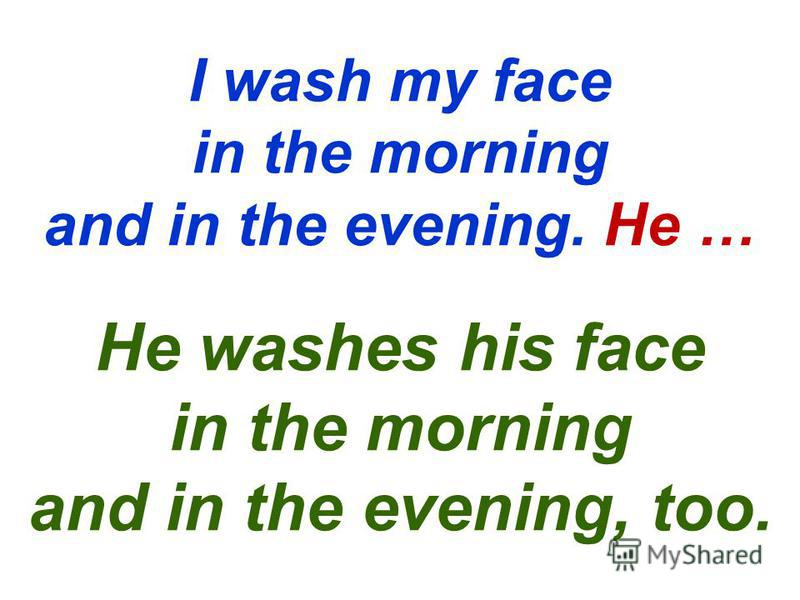 I wash my face in the morning and in the evening. He … He washes his face in the morning and in the evening, too.