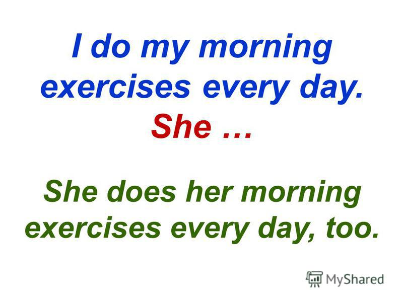I do my morning exercises every day. She … She does her morning exercises every day, too.