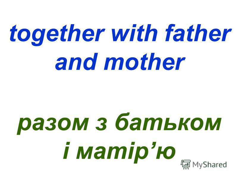 together with father and mother разом з батьком і матірю