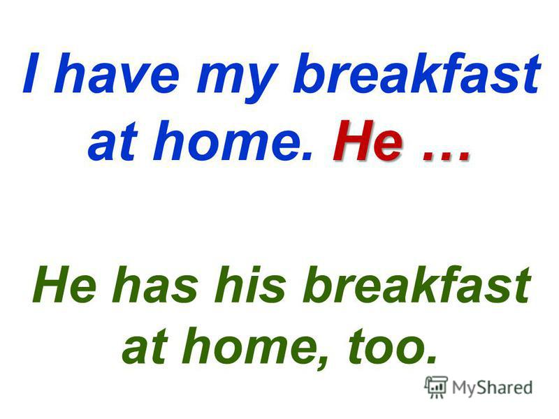 He … I have my breakfast at home. He … He has his breakfast at home, too.