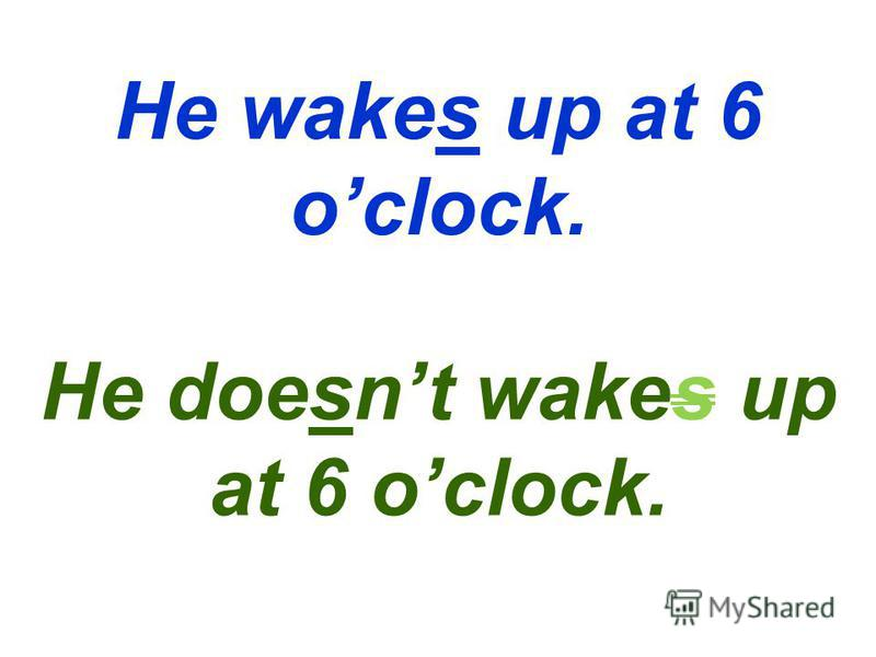 He wakes up at 6 oclock. He doesnt wakes up at 6 oclock.