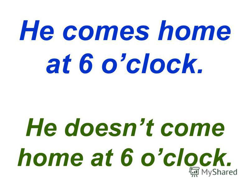 He comes home at 6 oclock. He doesnt come home at 6 oclock.