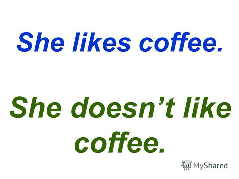 She likes coffee. She doesnt like coffee.