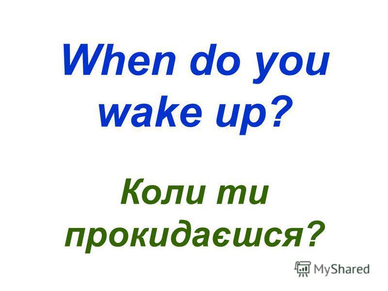 When do you wake up? Коли ти прокидаєшся?