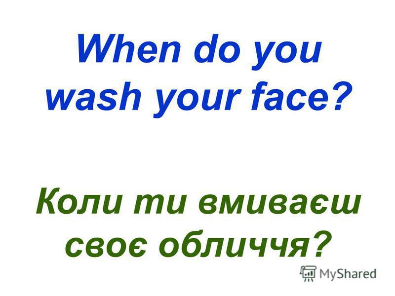 When do you wash your face? Коли ти вмиваєш своє обличчя?