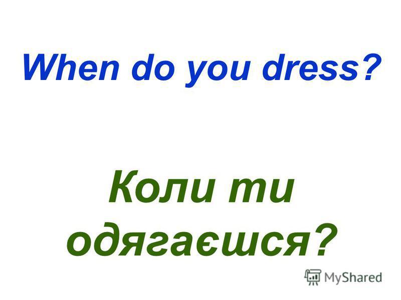 When do you dress? Коли ти одягаєшся?
