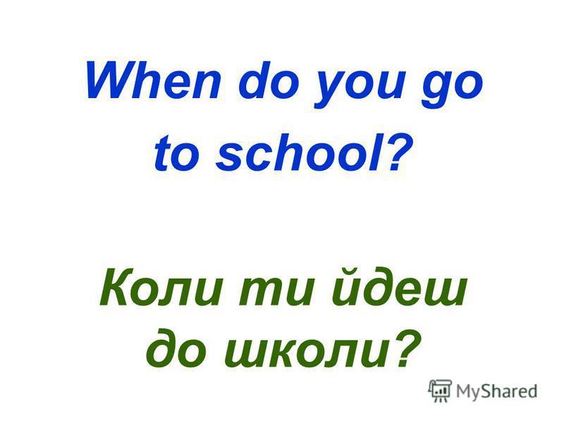 When do you go to school? Коли ти йдеш до школи?