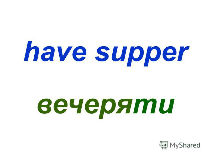 have supper вечеряти