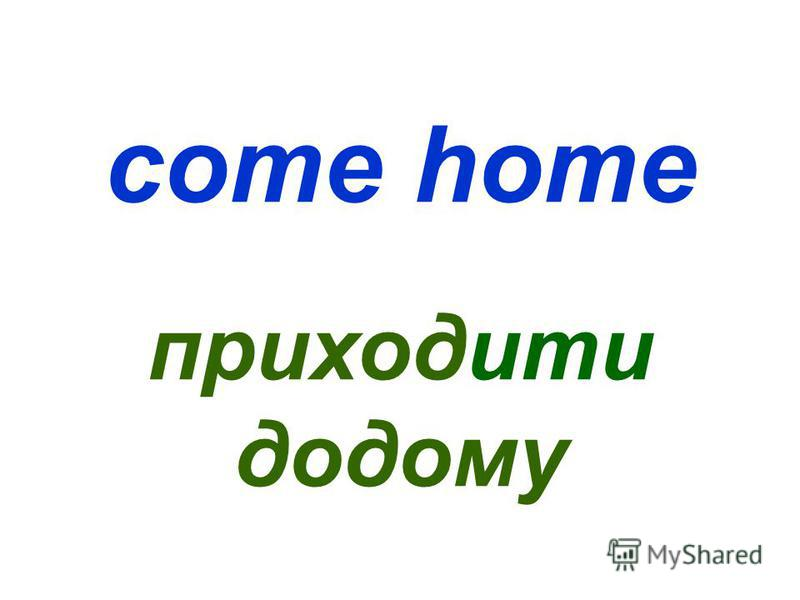 come home приходити додому
