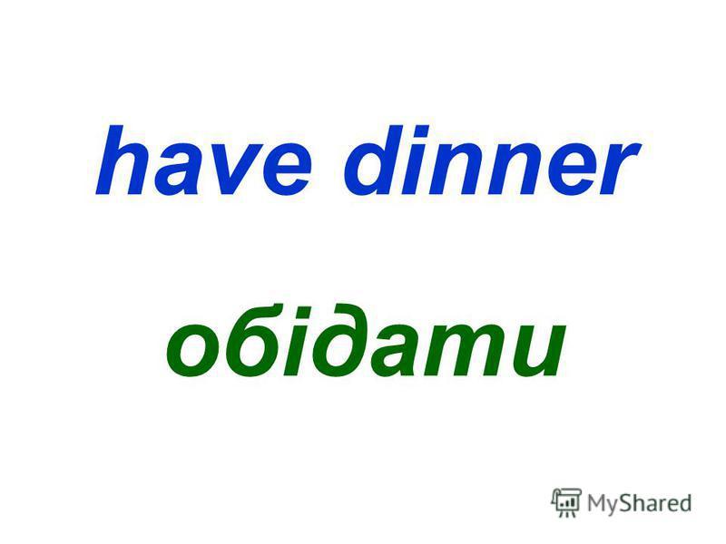 have dinner обідати