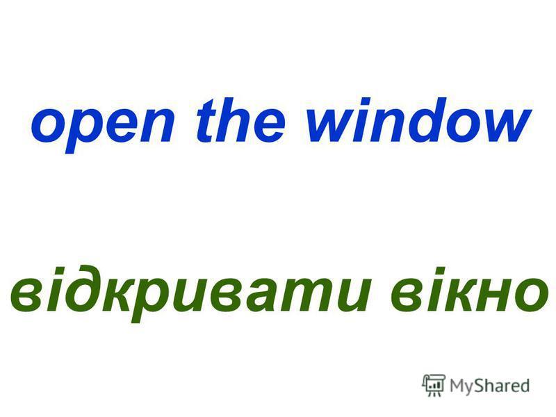 open the window відкривати вікно