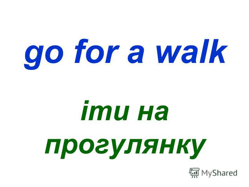 go for a walk іти на прогулянку