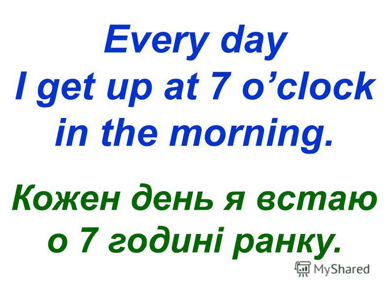 Every day I get up at 7 oclock in the morning. Кожен день я встаю о 7 годині ранку.