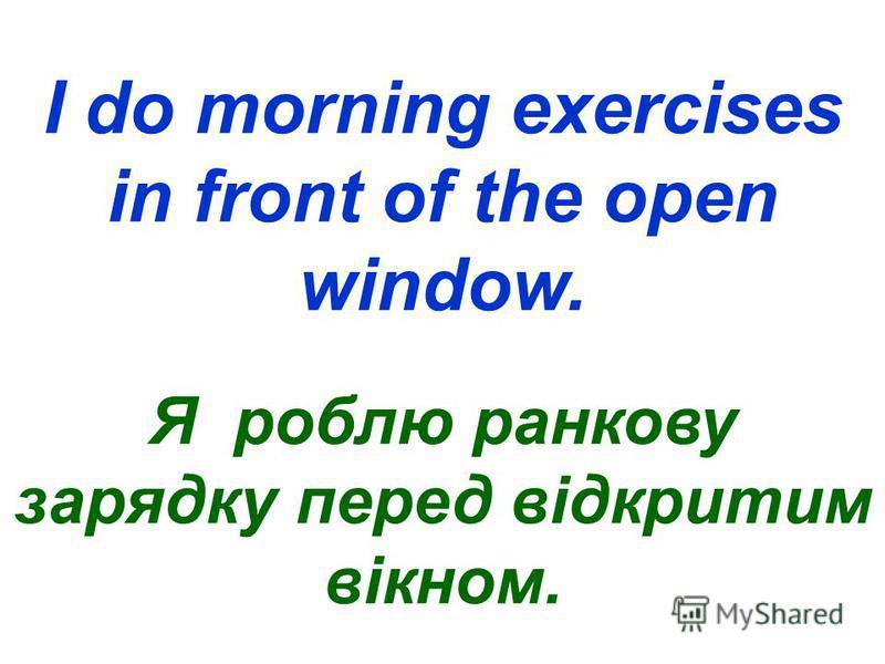 I do morning exercises in front of the open window. Я роблю ранкову зарядку перед відкритим вікном.