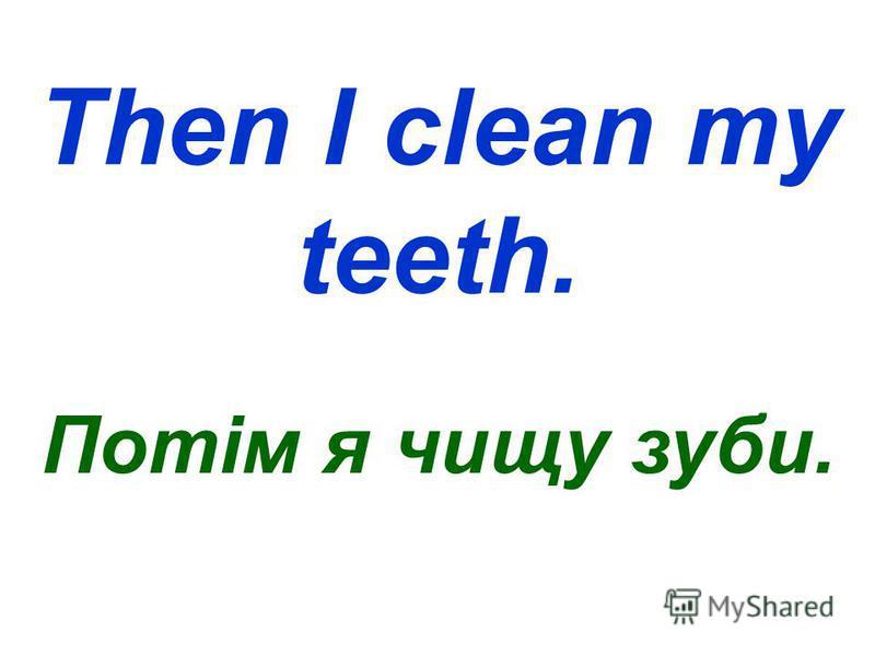 Then I clean my teeth. Потім я чищу зуби.