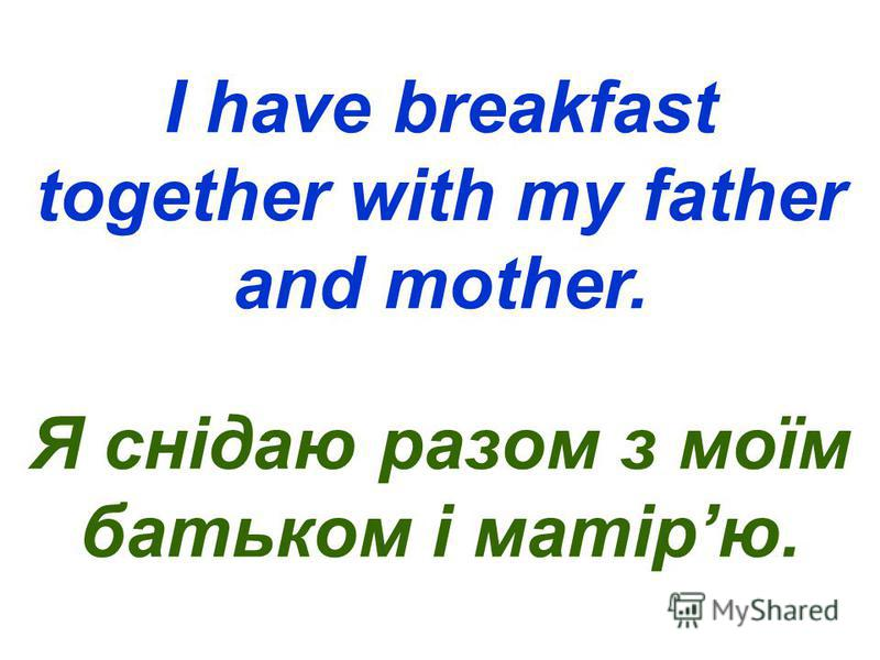 I have breakfast together with my father and mother. Я снідаю разом з моїм батьком і матірю.