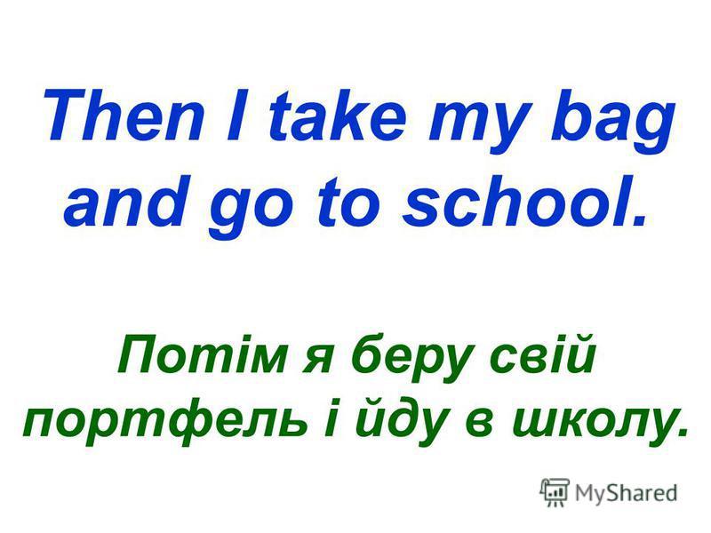 Then I take my bag and go to school. Потім я беру свій портфель і йду в школу.