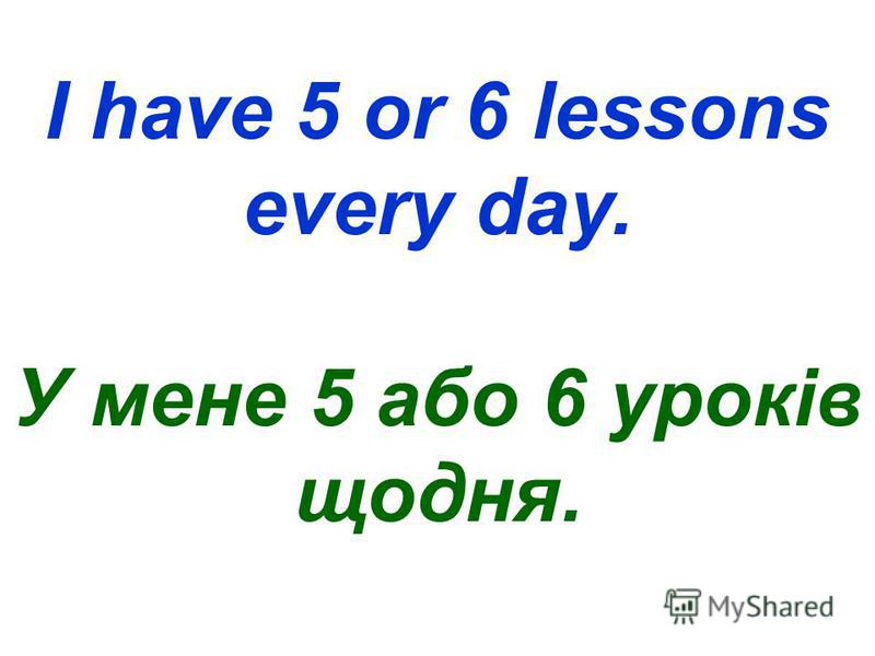 I have 5 or 6 lessons every day. У мене 5 або 6 уроків щодня.