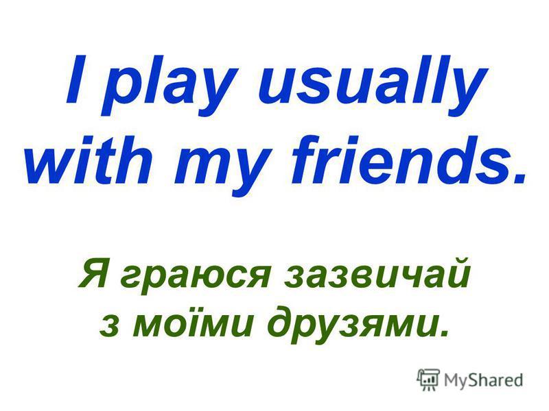 I play usually with my friends. Я граюся зазвичай з моїми друзями.