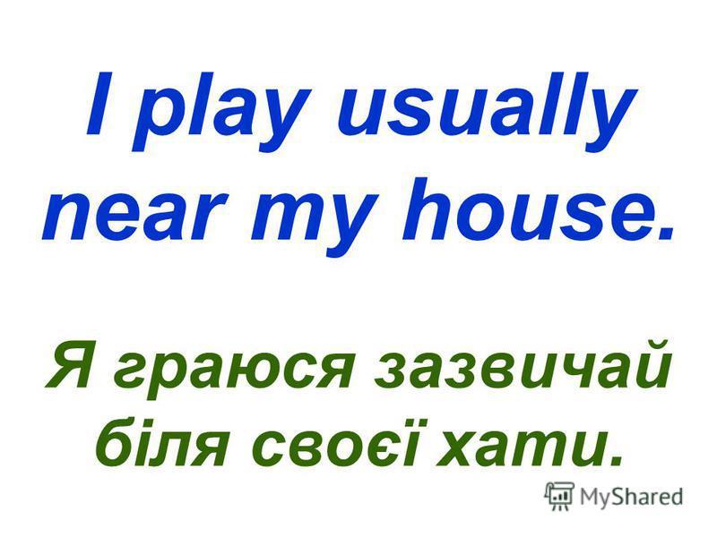 I play usually near my house. Я граюся зазвичай біля своєї хати.