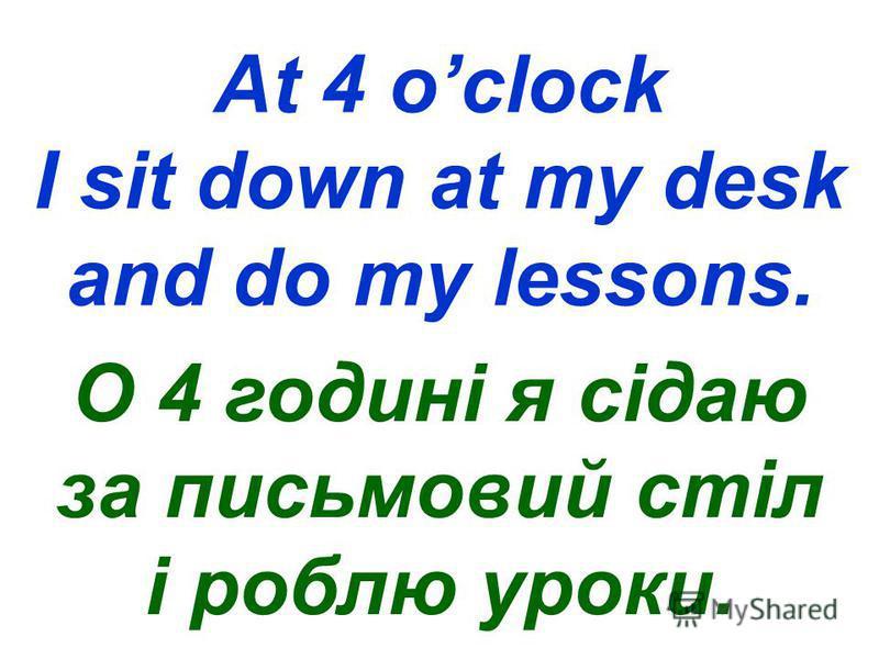 At 4 oclock I sit down at my desk and do my lessons. О 4 годині я сідаю за письмовий стіл і роблю уроки.