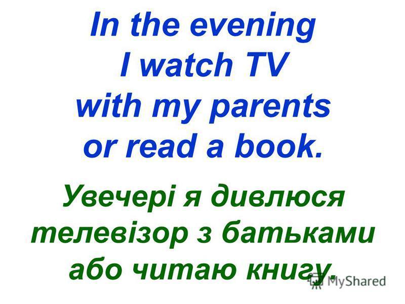 In the evening I watch TV with my parents or read a book. Увечері я дивлюся телевізор з батьками або читаю книгу.