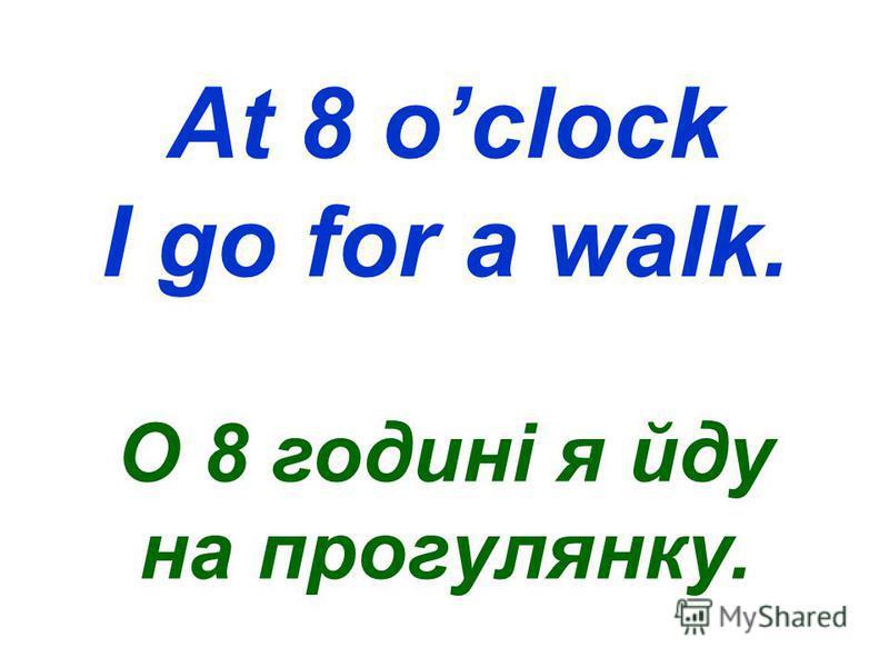 At 8 oclock I go for a walk. О 8 годині я йду на прогулянку.