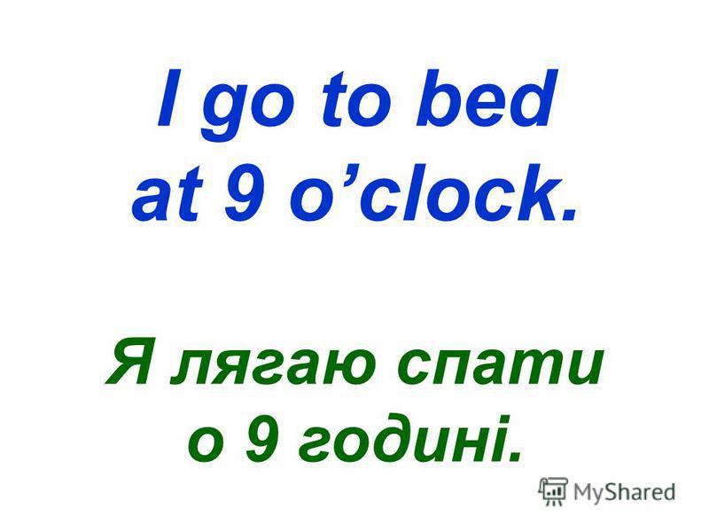 I go to bed at 9 oclock. Я лягаю спати о 9 годині.