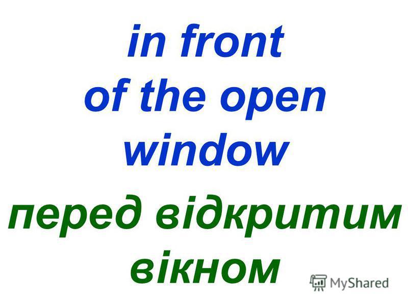 in front of the open window перед відкритим вікном