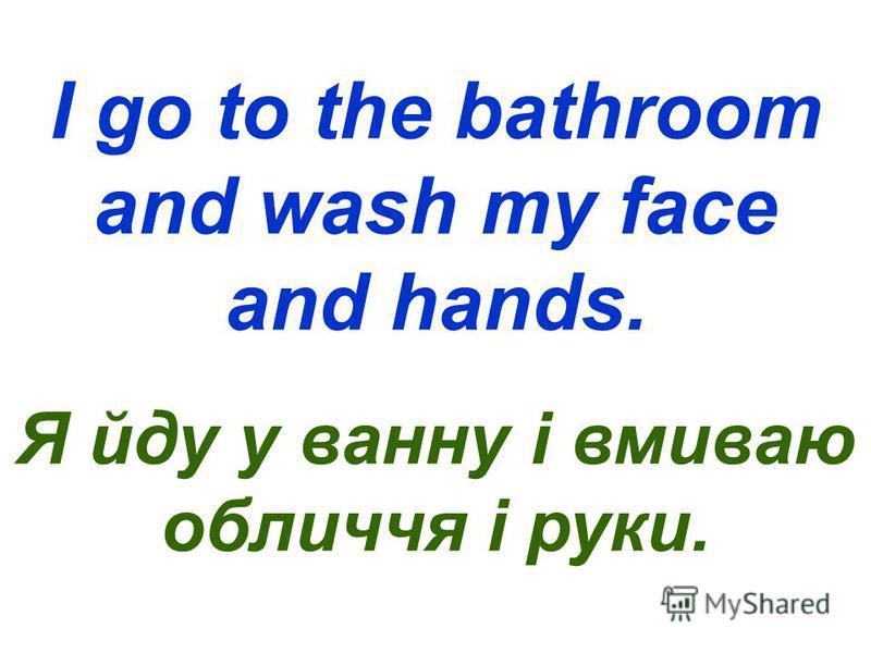 I go to the bathroom and wash my face and hands. Я йду у ванну і вмиваю обличчя і руки.