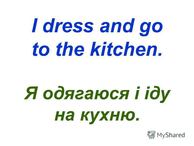 I dress and go to the kitchen. Я одягаюся і іду на кухню.