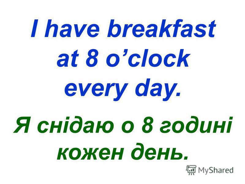 I have breakfast at 8 oclock every day. Я снідаю о 8 годині кожен день.