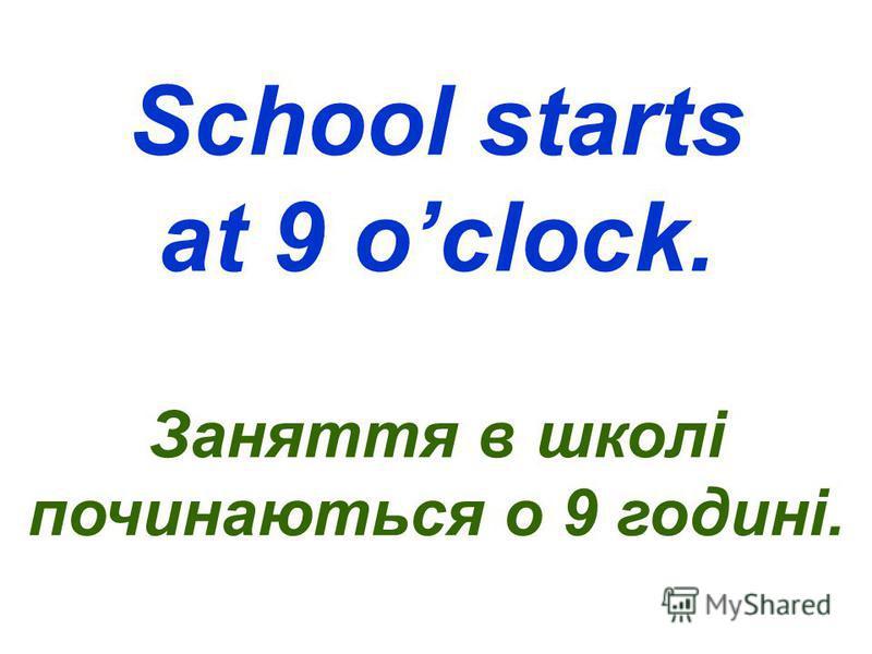 School starts at 9 oclock. Заняття в школі починаються о 9 годині.