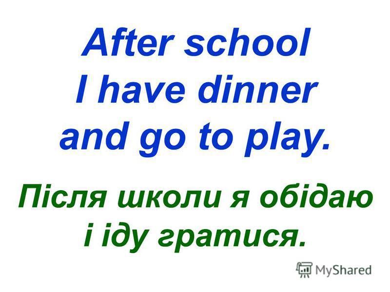 After school I have dinner and go to play. Після школи я обідаю і іду гратися.