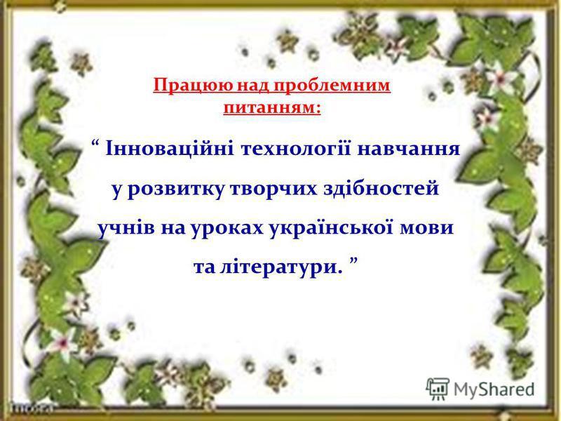 Працюю над проблемним питанням: Інноваційні технології навчання у розвитку творчих здібностей учнів на уроках української мови та літератури.