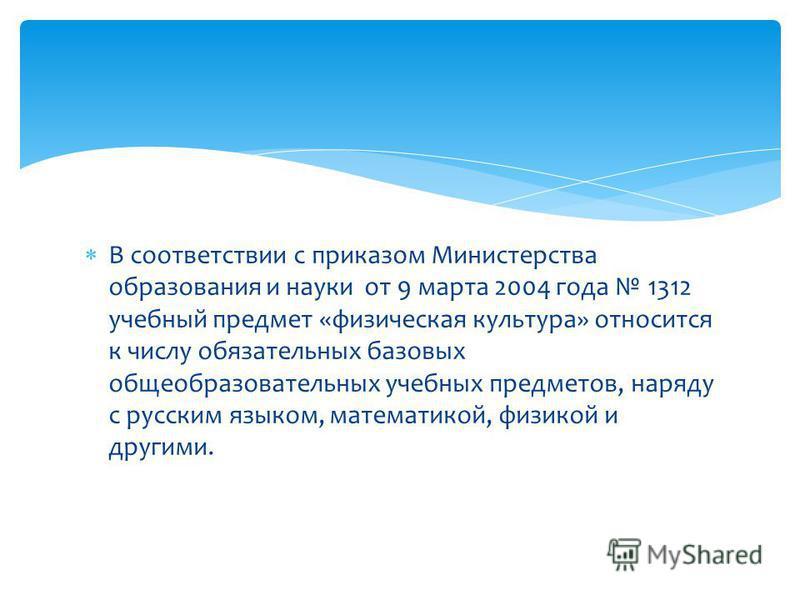 В соответствии с приказом Министерства образования и науки от 9 марта 2004 года 1312 учебный предмет «физическая культура» относится к числу обязательных базовых общеобразовательных учебных предметов, наряду с русским языком, математикой, физикой и д