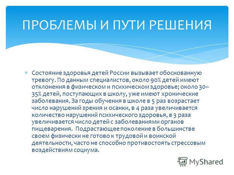 Состояние здоровья детей России вызывает обоснованную тревогу. По данным специалистов, около 90% детей имеют отклонения в физическом и психическом здоровье; около 30– 35% детей, поступающих в школу, уже имеют хронические заболевания. За годы обучения