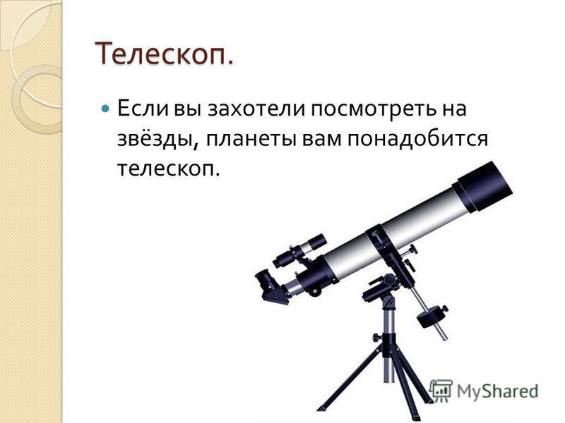 Телескоп. Если вы захотели посмотреть на звёзды, планеты вам понадобится телескоп.