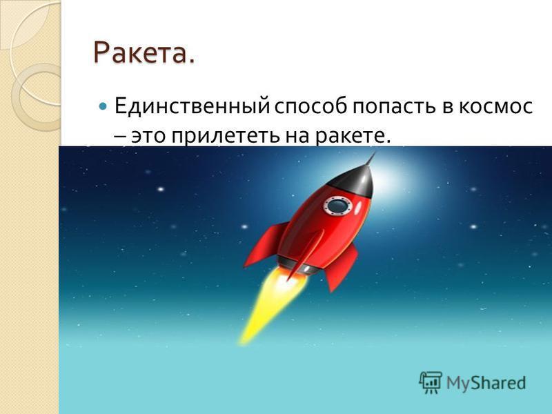 Ракета. Единственный способ попасть в космос – это прилететь на ракете.