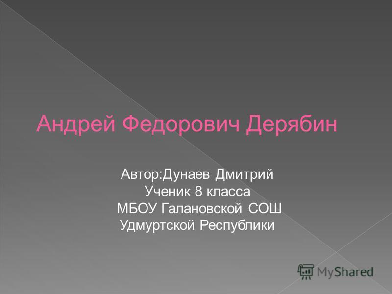 Автор:Дунаев Дмитрий Ученик 8 класса МБОУ Галановской СОШ Удмуртской Республики Андрей Федорович Дерябин