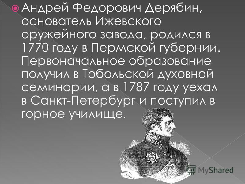 Андрей Федорович Дерябин, основатель Ижевского оружейного завода, родился в 1770 году в Пермской губернии. Первоначальное образование получил в Тобольской духовной семинарии, а в 1787 году уехал в Санкт-Петербург и поступил в горное училище.