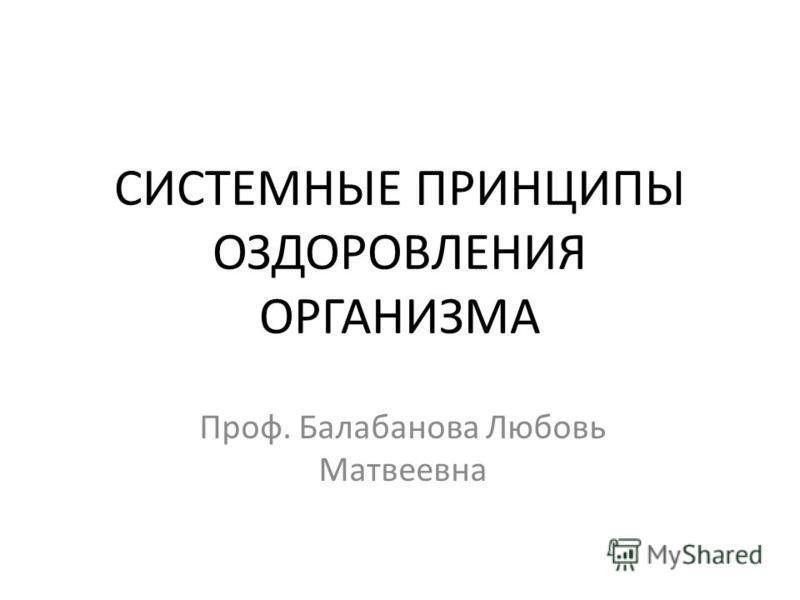 СИСТЕМНЫЕ ПРИНЦИПЫ ОЗДОРОВЛЕНИЯ ОРГАНИЗМА Проф. Балабанова Любовь Матвеевна